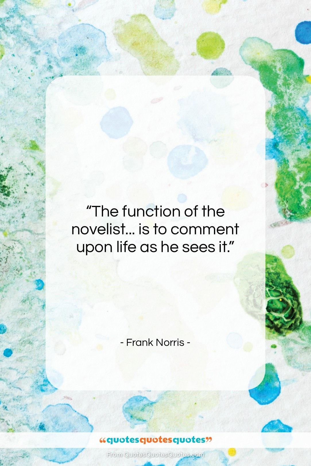 """Frank Norris quote: """"The function of the novelist… is to…""""- at QuotesQuotesQuotes.com"""