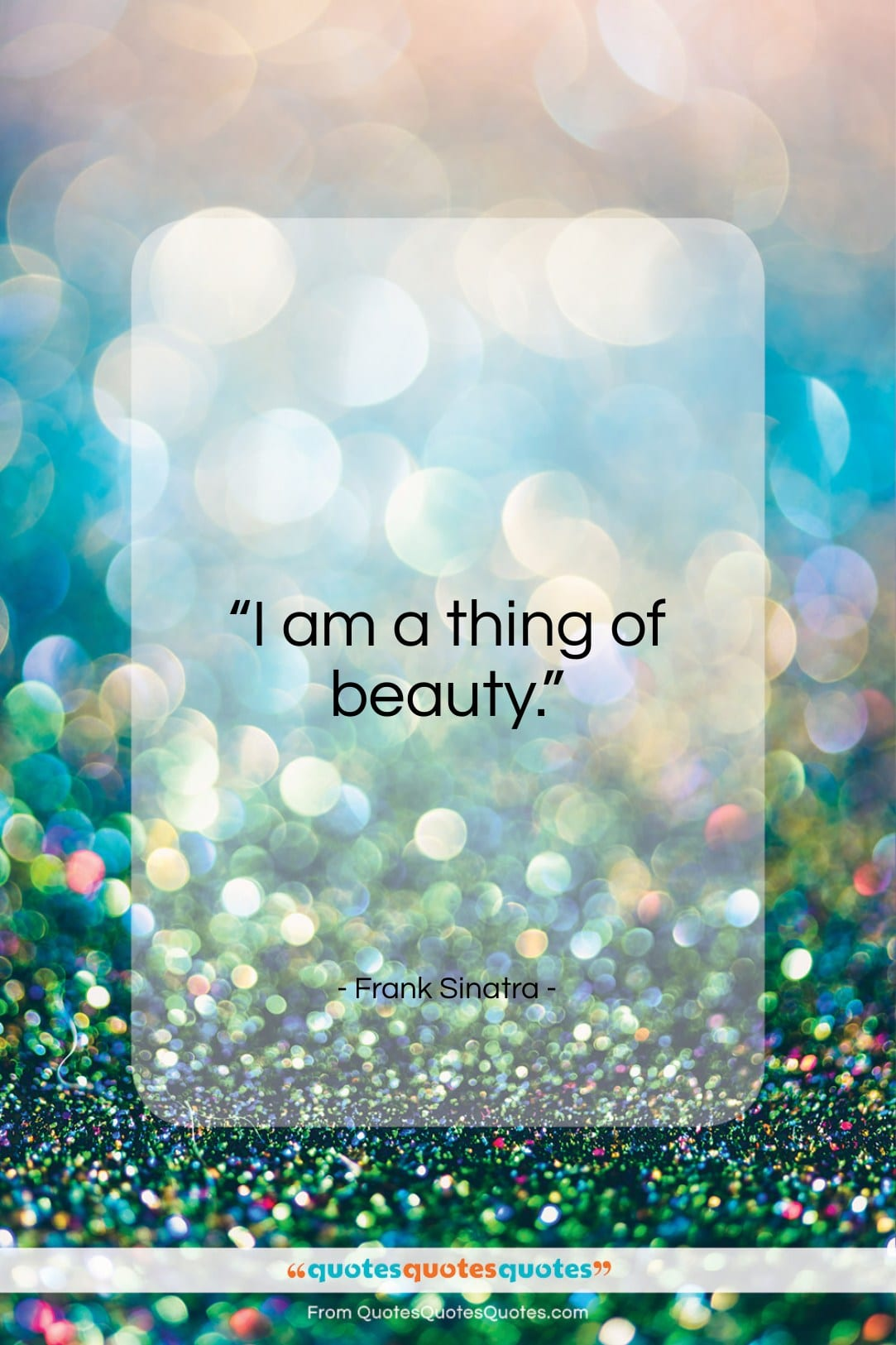 """Frank Sinatra quote: """"I am a thing of beauty…""""- at QuotesQuotesQuotes.com"""