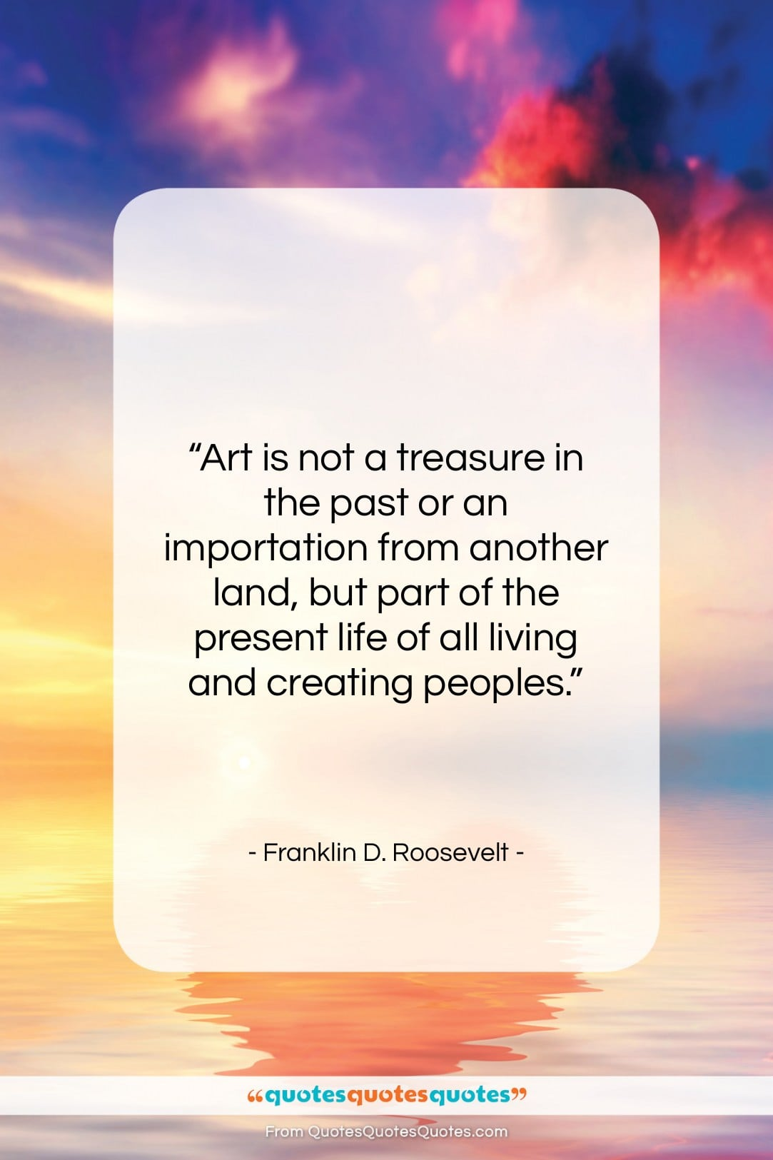 """Franklin D. Roosevelt quote: """"Art is not a treasure in the…""""- at QuotesQuotesQuotes.com"""