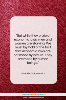 """Franklin D. Roosevelt quote: """"But while they prate of economic laws,…""""- at QuotesQuotesQuotes.com"""