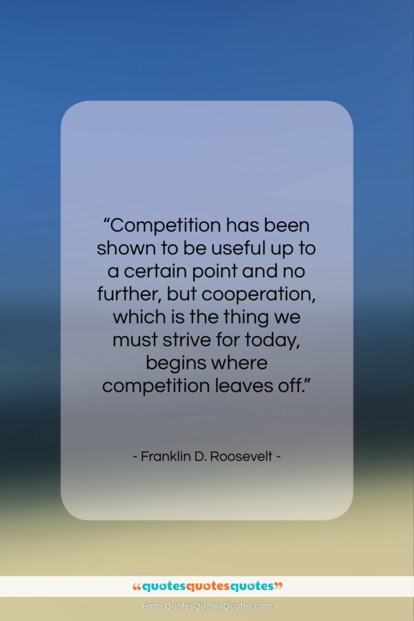 """Franklin D. Roosevelt quote: """"Competition has been shown to be useful…""""- at QuotesQuotesQuotes.com"""