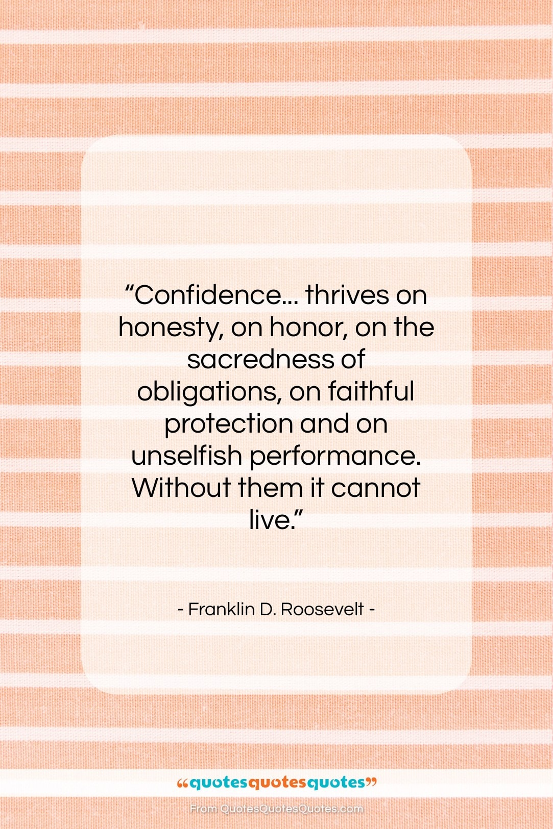 """Franklin D. Roosevelt quote: """"Confidence… thrives on honesty, on honor, on…""""- at QuotesQuotesQuotes.com"""
