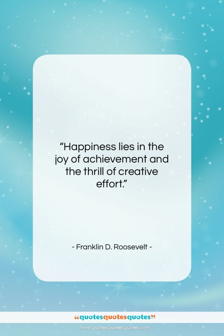 """Franklin D. Roosevelt quote: """"Happiness lies in the joy of achievement…""""- at QuotesQuotesQuotes.com"""