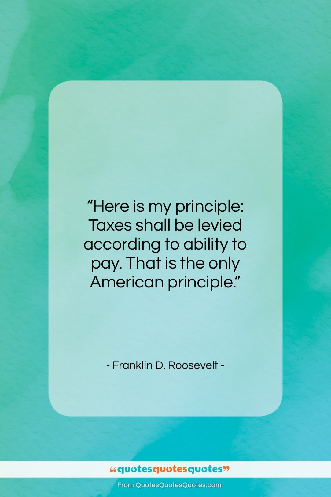 """Franklin D. Roosevelt quote: """"Here is my principle: Taxes shall be…""""- at QuotesQuotesQuotes.com"""