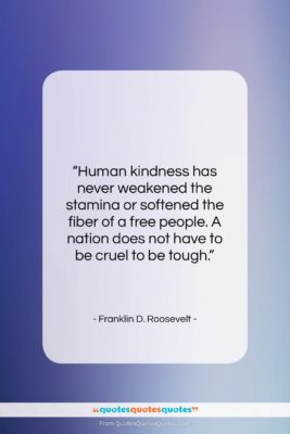 "Franklin D. Roosevelt quote: ""Human kindness has never weakened the stamina…""- at QuotesQuotesQuotes.com"