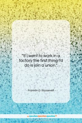 """Franklin D. Roosevelt quote: """"If I went to work in a…""""- at QuotesQuotesQuotes.com"""