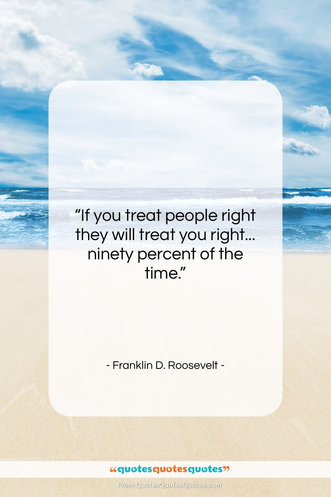 "Franklin D. Roosevelt quote: ""If you treat people right they will…""- at QuotesQuotesQuotes.com"