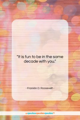 """Franklin D. Roosevelt quote: """"It is fun to be in the…""""- at QuotesQuotesQuotes.com"""