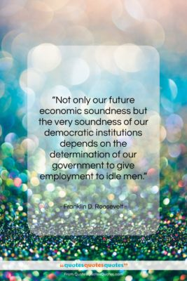 """Franklin D. Roosevelt quote: """"Not only our future economic soundness but…""""- at QuotesQuotesQuotes.com"""