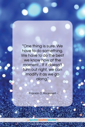 """Franklin D. Roosevelt quote: """"One thing is sure. We have to…""""- at QuotesQuotesQuotes.com"""