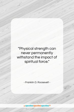 """Franklin D. Roosevelt quote: """"Physical strength can never permanently withstand the…""""- at QuotesQuotesQuotes.com"""