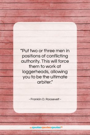 """Franklin D. Roosevelt quote: """"Put two or three men in positions…""""- at QuotesQuotesQuotes.com"""