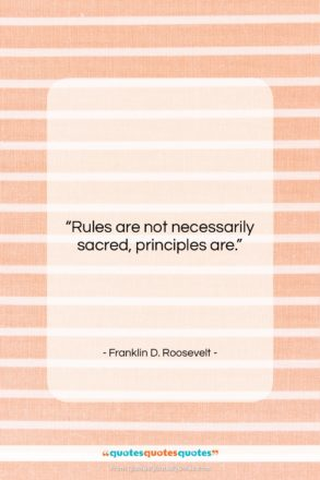 """Franklin D. Roosevelt quote: """"Rules are not necessarily sacred, principles are….""""- at QuotesQuotesQuotes.com"""