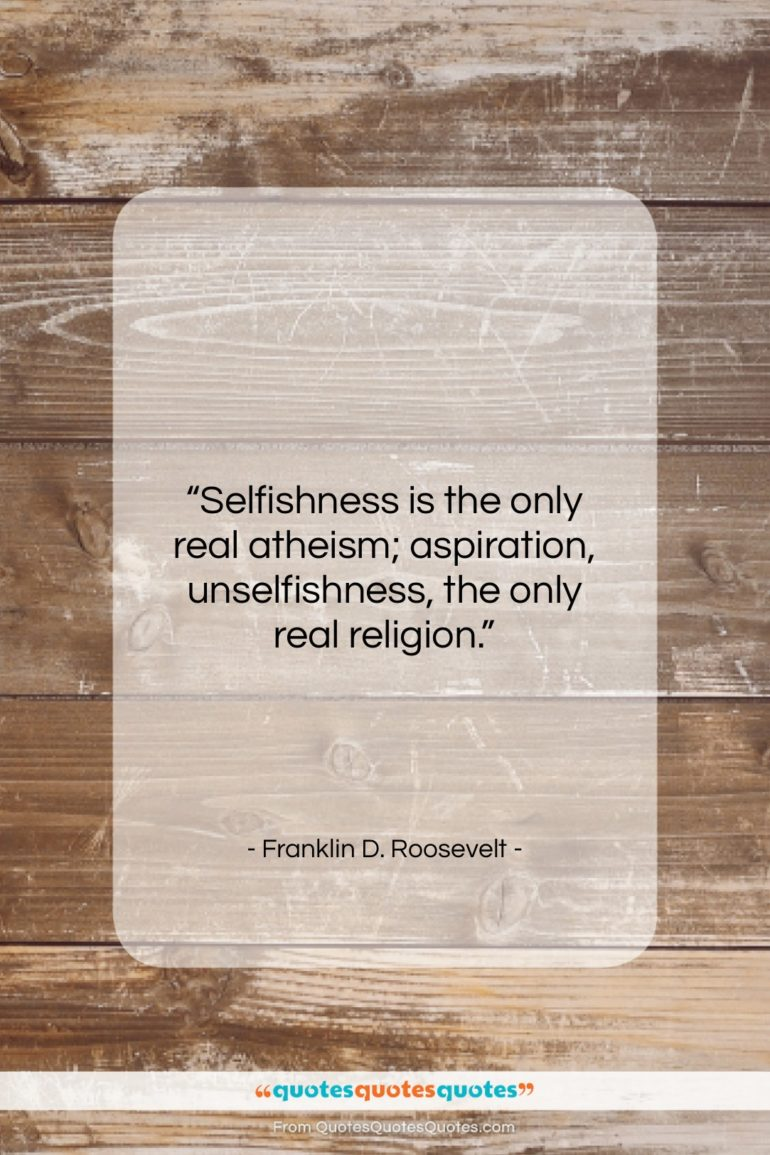 """Franklin D. Roosevelt quote: """"Selfishness is the only real atheism; aspiration,…""""- at QuotesQuotesQuotes.com"""