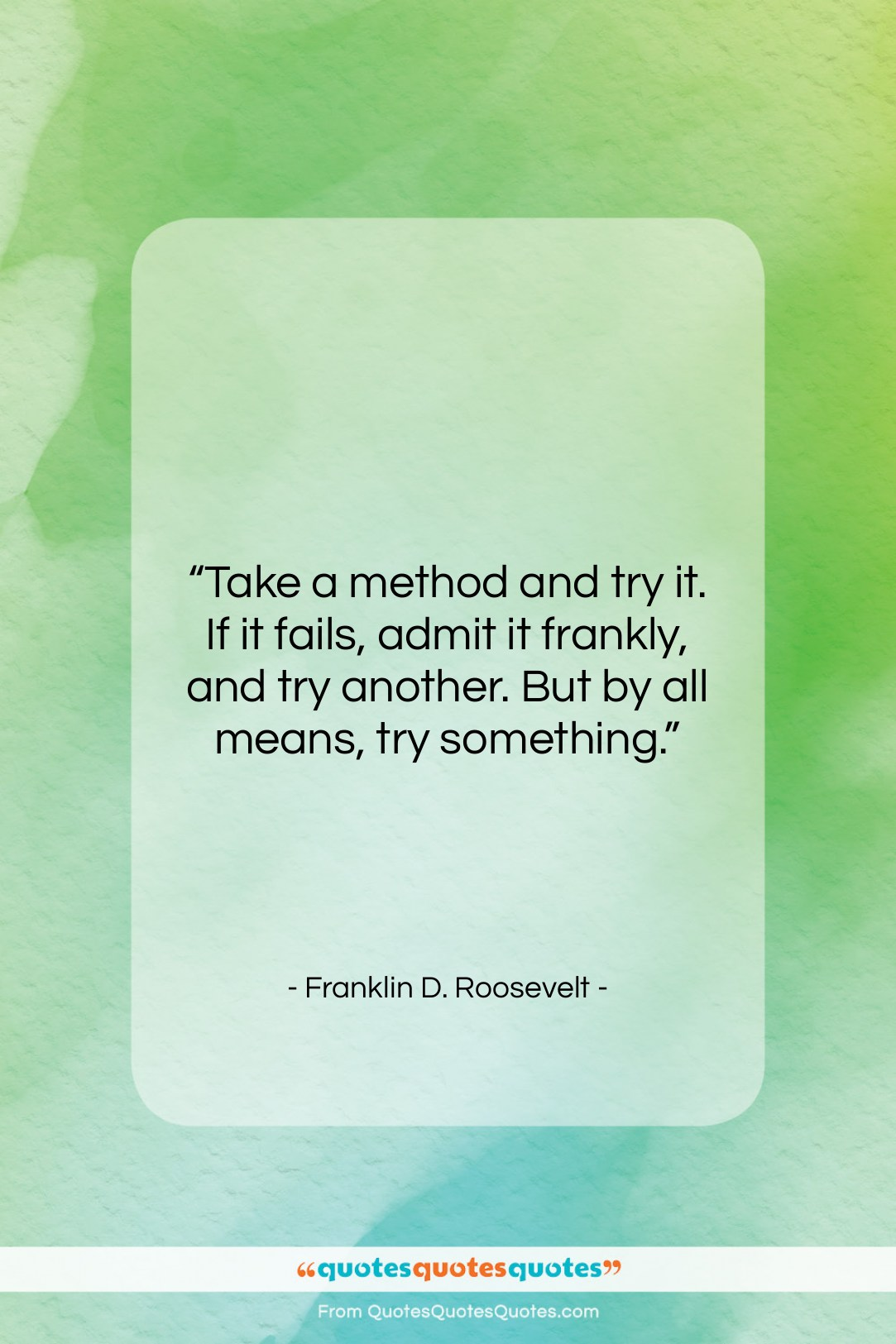"""Franklin D. Roosevelt quote: """"Take a method and try it. If…""""- at QuotesQuotesQuotes.com"""