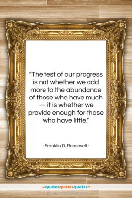 """Franklin D. Roosevelt quote: """"The test of our progress is not…""""- at QuotesQuotesQuotes.com"""