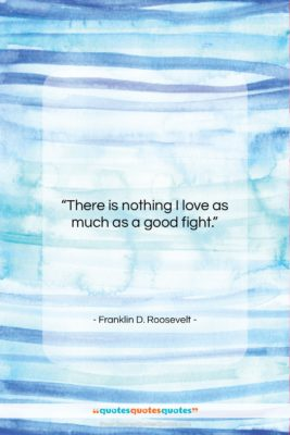 """Franklin D. Roosevelt quote: """"There is nothing I love as much…""""- at QuotesQuotesQuotes.com"""