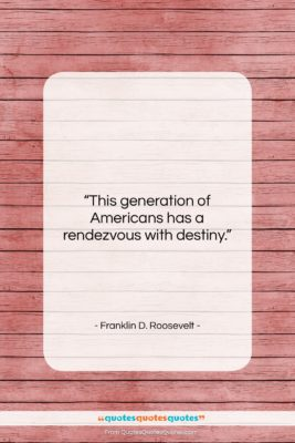 """Franklin D. Roosevelt quote: """"This generation of Americans has a rendezvous…""""- at QuotesQuotesQuotes.com"""
