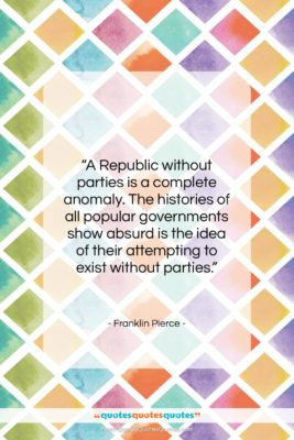 """Franklin Pierce quote: """"A Republic without parties is a complete…""""- at QuotesQuotesQuotes.com"""