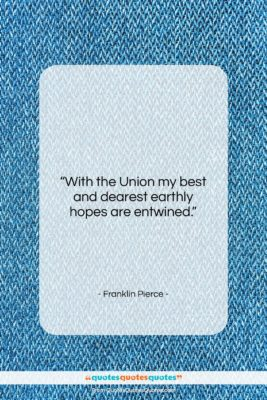 "Franklin Pierce quote: ""With the Union my best and dearest…""- at QuotesQuotesQuotes.com"