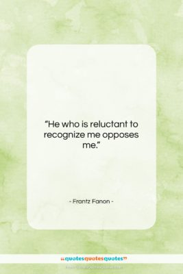 """Frantz Fanon quote: """"He who is reluctant to recognize me…""""- at QuotesQuotesQuotes.com"""