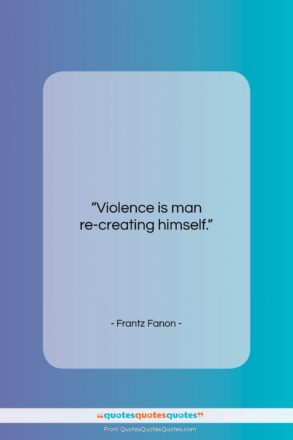 """Frantz Fanon quote: """"Violence is man re-creating himself….""""- at QuotesQuotesQuotes.com"""
