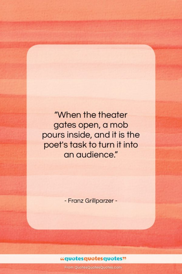 """Franz Grillparzer quote: """"When the theater gates open, a mob…""""- at QuotesQuotesQuotes.com"""