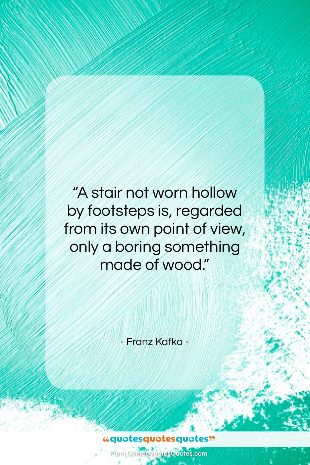 """Franz Kafka quote: """"A stair not worn hollow by footsteps…""""- at QuotesQuotesQuotes.com"""