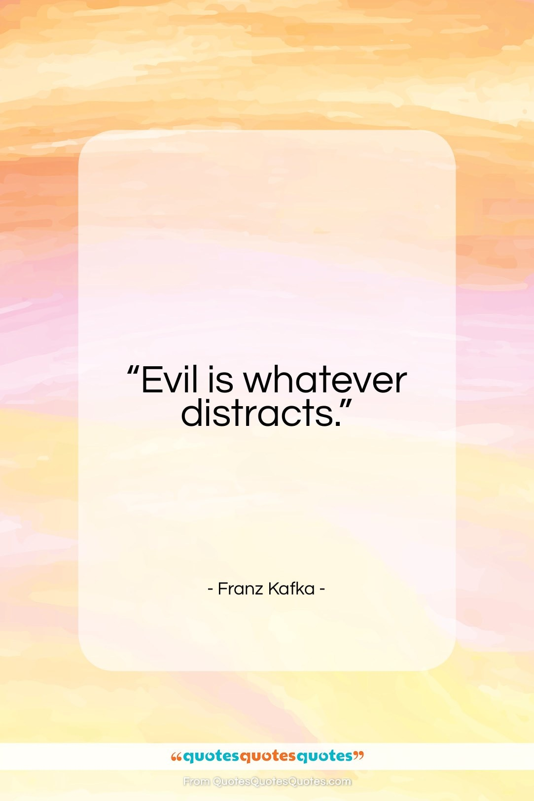 """Franz Kafka quote: """"Evil is whatever distracts…""""- at QuotesQuotesQuotes.com"""