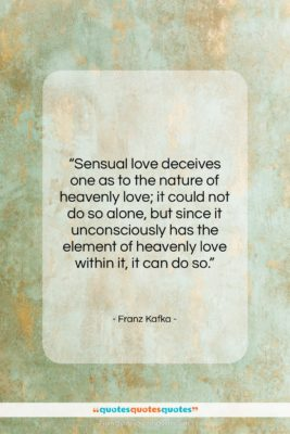 """Franz Kafka quote: """"Sensual love deceives one as to the…""""- at QuotesQuotesQuotes.com"""