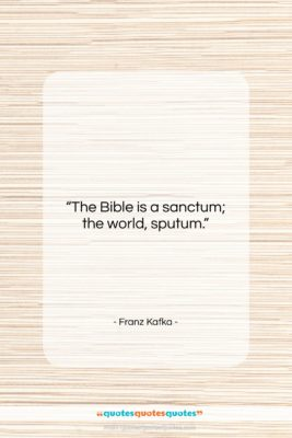 """Franz Kafka quote: """"The Bible is a sanctum; the world,…""""- at QuotesQuotesQuotes.com"""