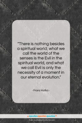 "Franz Kafka quote: ""There is nothing besides a spiritual world;…""- at QuotesQuotesQuotes.com"