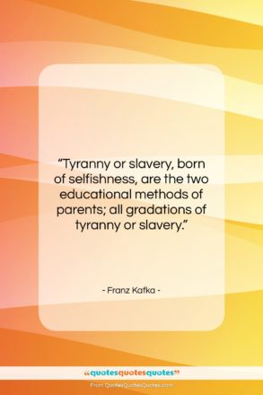 """Franz Kafka quote: """"Tyranny or slavery, born of selfishness, are…""""- at QuotesQuotesQuotes.com"""