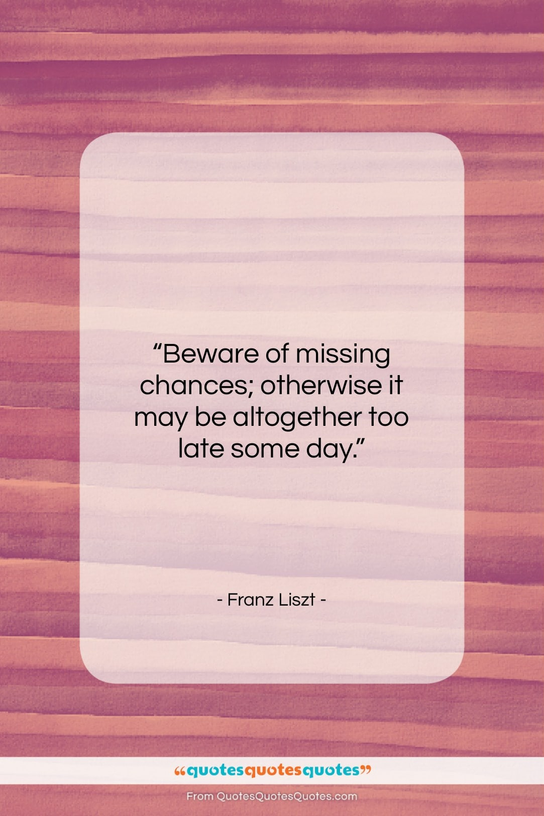 """Franz Liszt quote: """"Beware of missing chances; otherwise it may…""""- at QuotesQuotesQuotes.com"""