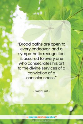 """Franz Liszt quote: """"Broad paths are open to every endeavor,…""""- at QuotesQuotesQuotes.com"""