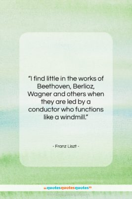 """Franz Liszt quote: """"I find little in the works of…""""- at QuotesQuotesQuotes.com"""