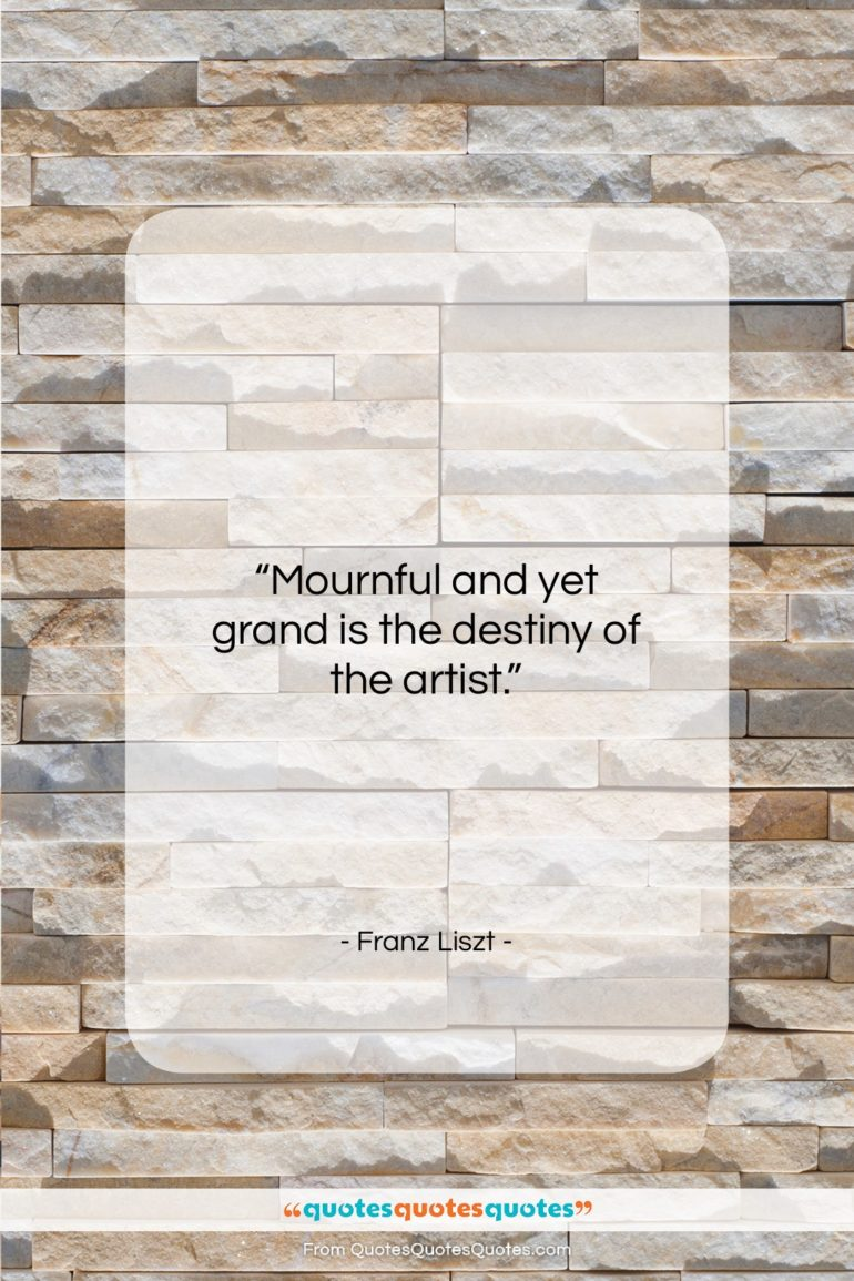 """Franz Liszt quote: """"Mournful and yet grand is the destiny…""""- at QuotesQuotesQuotes.com"""