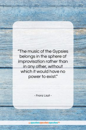 """Franz Liszt quote: """"The music of the Gypsies belongs in…""""- at QuotesQuotesQuotes.com"""