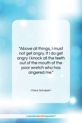 """Franz Schubert quote: """"Above all things, I must not get…""""- at QuotesQuotesQuotes.com"""