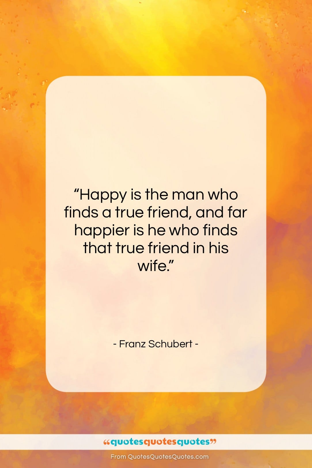 """Franz Schubert quote: """"Happy is the man who finds a…""""- at QuotesQuotesQuotes.com"""