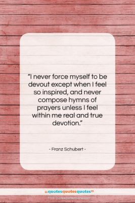 """Franz Schubert quote: """"I never force myself to be devout…""""- at QuotesQuotesQuotes.com"""