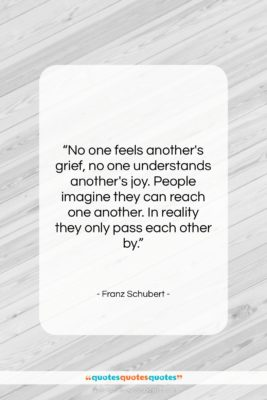 "Franz Schubert quote: ""No one feels another's grief, no one…""- at QuotesQuotesQuotes.com"