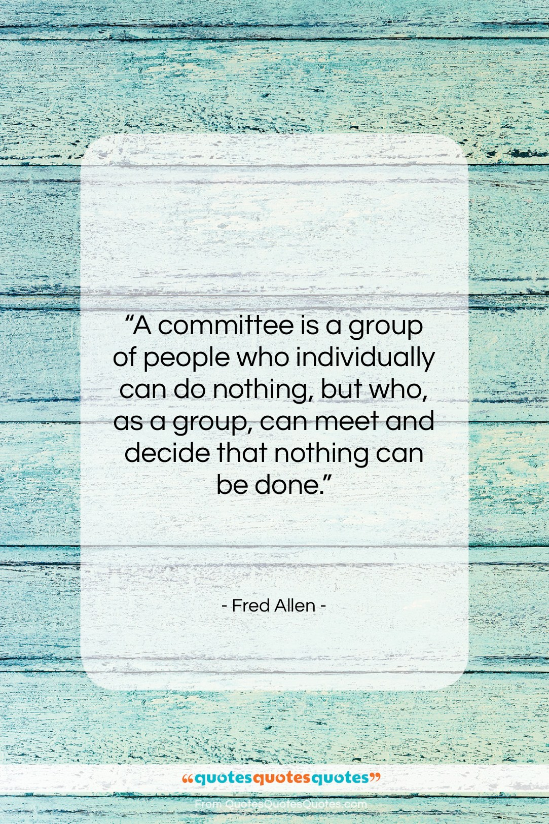 """Fred Allen quote: """"A committee is a group of people…""""- at QuotesQuotesQuotes.com"""