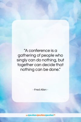 """Fred Allen quote: """"A conference is a gathering of people…""""- at QuotesQuotesQuotes.com"""