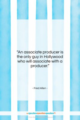 """Fred Allen quote: """"An associate producer is the only guy…""""- at QuotesQuotesQuotes.com"""