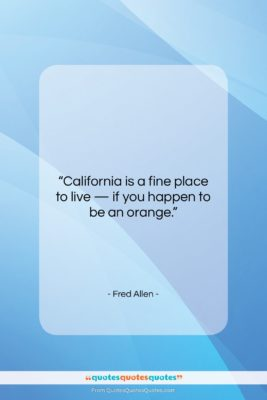 """Fred Allen quote: """"California is a fine place to live…""""- at QuotesQuotesQuotes.com"""