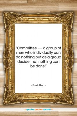 """Fred Allen quote: """"Committee — a group of men who…""""- at QuotesQuotesQuotes.com"""
