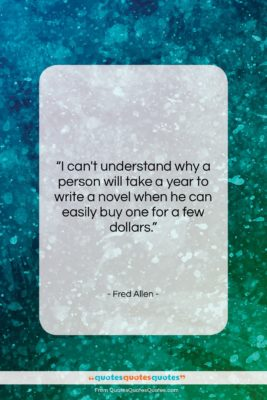 """Fred Allen quote: """"I can't understand why a person will…""""- at QuotesQuotesQuotes.com"""