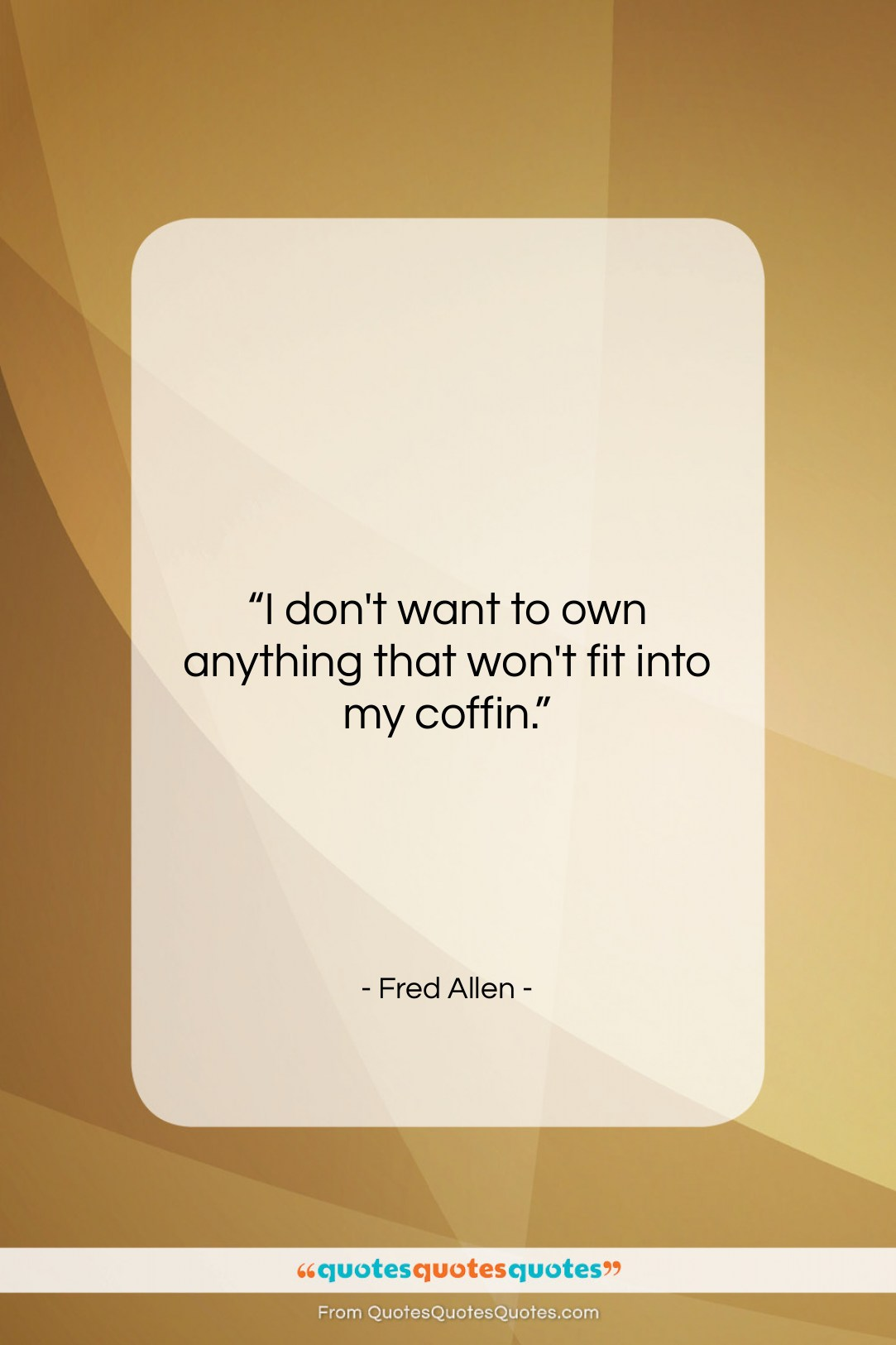 """Fred Allen quote: """"I don't want to own anything that…""""- at QuotesQuotesQuotes.com"""
