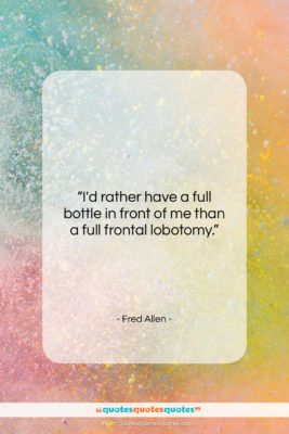 """Fred Allen quote: """"I'd rather have a full bottle in…""""- at QuotesQuotesQuotes.com"""